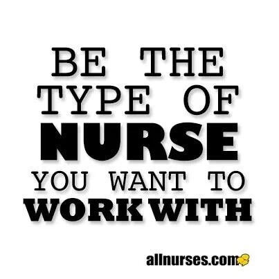 Be the type pf nurse you want to work with